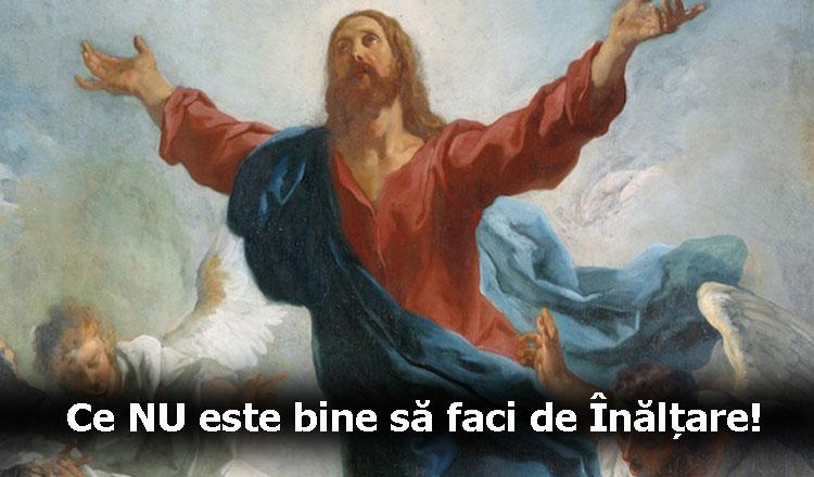 Joi, 17 mai, este Înălțarea Domnului. Ce nu aveți voie să faceți de Înălțare!